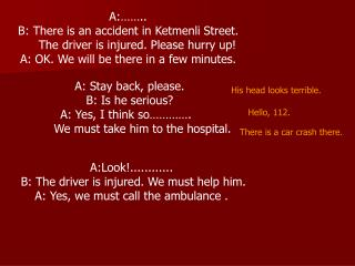 A:……..  B: There is an accident in Ketmenli Street.       The driver is injured. Please hurry up!