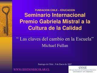 """"""" Las claves del cambio en la Escuela"""" Michael  Fullan Santiago de Chile , 9 de Enero de 2007"""