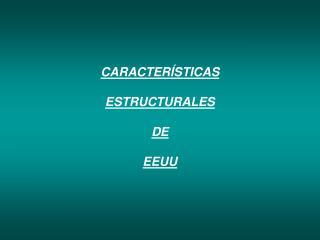 CARACTERÍSTICAS  ESTRUCTURALES  DE  EEUU