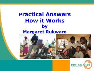 P ractical Answers  How it Works  by  Margaret Rukwaro