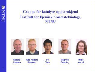 Gruppe for katalyse og petrokjemi Institutt for kjemisk prosessteknologi, NTNU