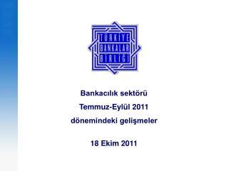 Bankacılık sektörü  Temmuz-Eylül 2011  dönemindeki gelişmeler  18 Ekim 2011
