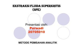 EKSTRAKSI FLUIDA SUPERKRITIS  (SFE) Presentasi oleh: Purwadi 20705010