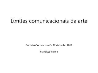 """Limites comunicacionais da arte Encontro  """"Arte e Local""""- 12 de  Junho  2011 Francisco Palma"""