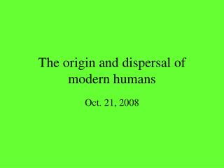 The origin and dispersal of modern humans