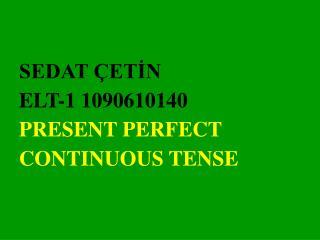 SEDAT  ETIN ELT-1 1090610140 PRESENT PERFECT CONTINUOUS TENSE