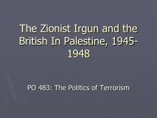 The Zionist Irgun and the British In Palestine, 1945-1948