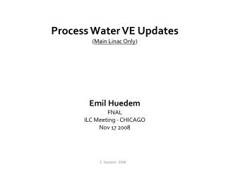 Process Water VE Updates ( Main Linac Only ) Emil Huedem FNAL ILC Meeting - CHICAGO Nov 17 2008