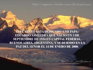 ESTE TEXTO ESTA DEDICADO A MI PAPA: EDUARDO SAVEEDRA QUE NACIO UN 3 DE SEPTIEMBRE DE 1934 EN CAPITAL FEDERAL, BUENOS AIR