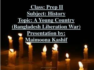 Class: Prep II Subject: History Topic: A Young  Country (Bangladesh Liberation War)