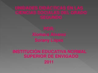 UNIDADES DIDÁCTICAS EN LAS CIENCIAS SOCIALES DEL GRADO SEGUNDO POR: Xiomara Álvarez Sorany López