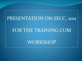 PRESENTATION ON SECC, 2011 FOR THE TRAINING CUM WORKSHOP
