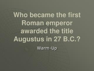 Who became the first Roman emperor awarded the title Augustus in 27 B.C.?