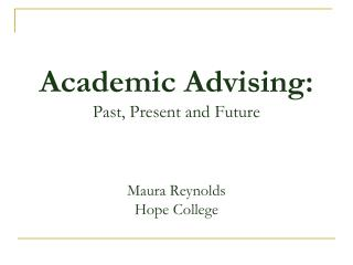 Academic  Advising: P ast,  Present and Future Maura Reynolds Hope College