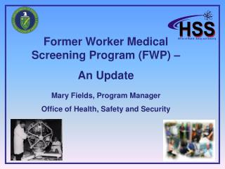 Former Worker Medical Screening Program (FWP) – An Update Mary Fields, Program Manager
