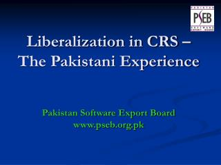 Liberalization in CRS – The Pakistani Experience Pakistan Software Export Board pseb.pk