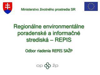Regionálne environmentálne poradenské a informačné strediská – REPIS Odbor riadenia REPIS SAŽP