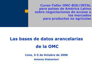 Las bases de datos arancelarias  de la OMC Lima, 3-5 de Octubre de 2006 Antonia Diakantoni