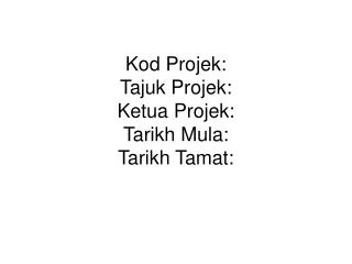 Kod Projek: Tajuk Projek: Ketua Projek: Tarikh Mula: Tarikh Tamat: