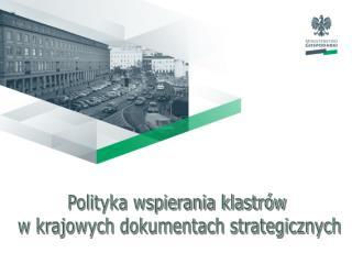 Polityka wspierania klastrów  w krajowych dokumentach strategicznych