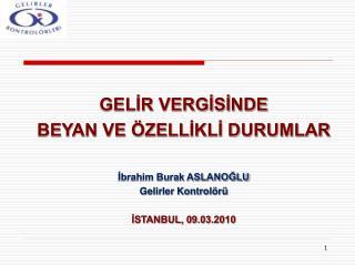 GELIR VERGISINDE BEYAN VE  ZELLIKLI DURUMLAR   Ibrahim Burak ASLANOGLU Gelirler Kontrol r   ISTANBUL, 09.03.2010