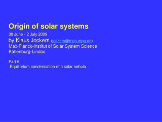 Origin of solar systems 30 June - 2 July 2009 by Klaus Jockers  ( jockers@mps.mpg.de )