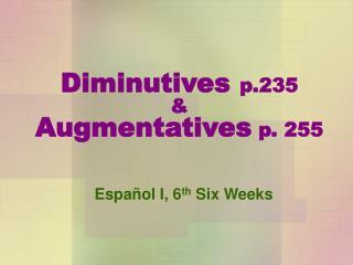 Diminutives p.235 & Augmentatives  p. 255