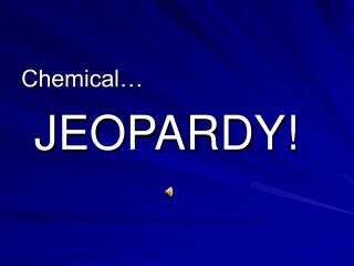 Chemical…  JEOPARDY!
