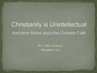 Christianity is  Un intellectual  And other Myths about the Christian Faith