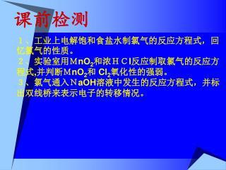 1、工业上电解饱和食盐水制氯气的反应方程式,回忆氯气的性质。 2、实验室用M nO 2 和浓HC l 反应制取氯气的反应方程式 , 并判断M nO 2 和  Cl 2 氧化性的强弱。