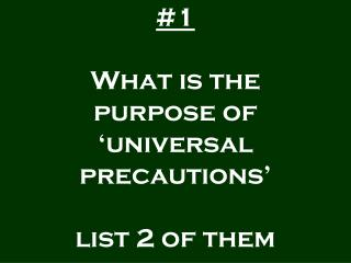#1 What is the purpose of 'universal precautions' list 2 of them