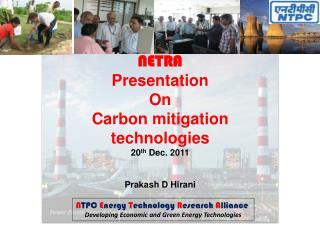 NETRA Presentation  On  Carbon mitigation technologies 20 th  Dec. 2011 Prakash D Hirani