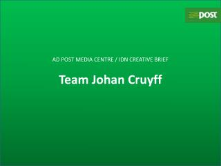 AD POST MEDIA CENTRE / IDN CREATIVE BRIEF Team Johan  Cruyff
