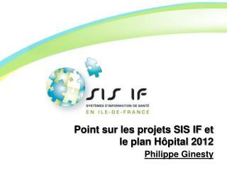 Point sur les projets SIS IF et le plan Hôpital 2012 Philippe Ginesty