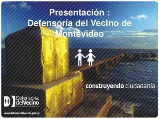 Presentación :  Defensoría del Vecino de  Montevideo