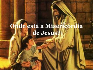 Onde est  a Miseric rdia de Jesus