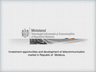 Investment opportunities and development of  telecommunication market  in Republic of   Moldova.