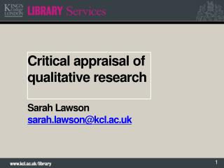 Critical appraisal  of qualitative  research Sarah Lawson sarah.lawson@kcl.ac.uk