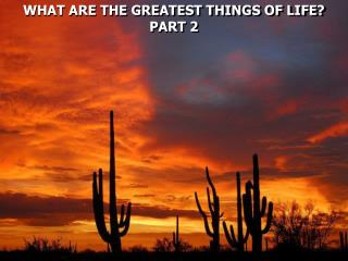 WHAT ARE THE GREATEST THINGS OF LIFE? PART 2