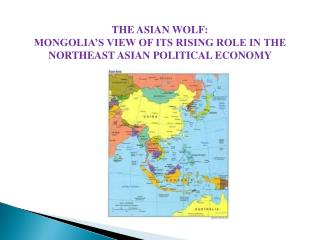 THE ASIAN WOLF: MONGOLIA'S VIEW OF ITS RISING ROLE IN THE  NORTHEAST ASIAN POLITICAL ECONOMY