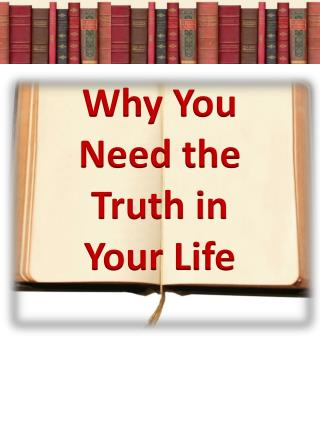 Why You Need the Truth in     Your Life