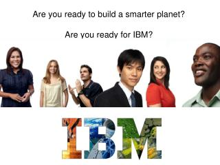 Are you ready to build a smarter planet? Are you ready for IBM?