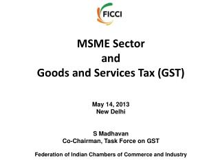MSME Sector and Goods and Services Tax (GST) May 14, 2013 New Delhi S Madhavan