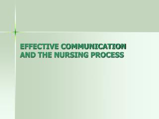EFFECTIVE COMMUNICATION AND THE NURSING PROCESS