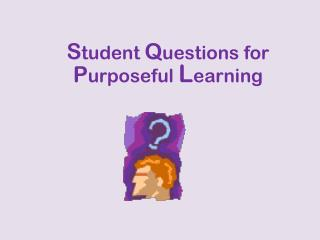 S tudent  Q uestions for  P urposeful  L earning