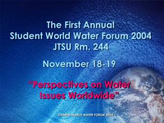 The First Annual Student World Water Forum 2004 JTSU Rm. 244
