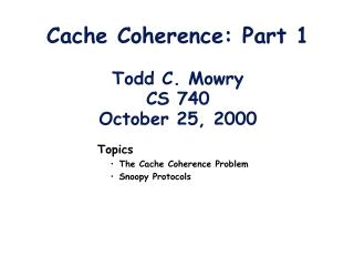 Cache Coherence: Part 1 Todd C. Mowry CS 740 October 25, 2000