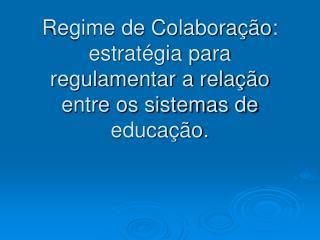 Regime de Colabora  o: estrat gia para  regulamentar a rela  o entre os sistemas de educa  o.