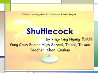 Shuttlecock by Ying-Ting Huang  黃映婷 Yong Chun Senior High School, Taipei, Taiwan