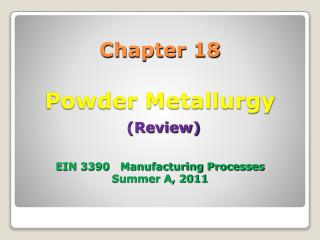 Chapter 18 Powder Metallurgy (Review) EIN 3390   Manufacturing Processes Summer A, 2011
